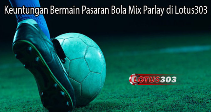 Keuntungan Bermain Pasaran Bola Mix Parlay di Lotus303
